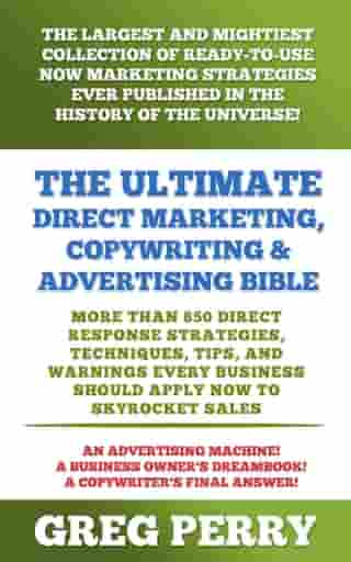 The Ultimate Direct Marketing, Copywriting, & Advertising Bible: More than 850 Direct Response Strategies, Techniques, Tips, and Warnings Every Business Should Apply Now to Skyrocket Sales by Greg Perry