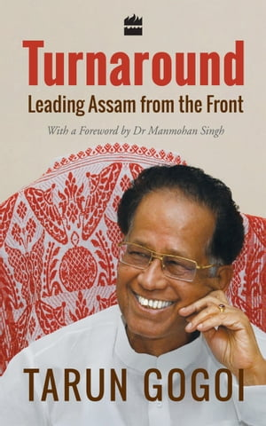 Turnaround: Leading Assam from the Front by Tarun Gogoi