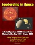 Leadership in Space: Selected Speeches of NASA Administrator Michael Griffin, May 2005 - October 2008 - Hubble Telescope, Moon Exploration, Human Exploration of Mars, Shuttle and Constellation (Technology) photo
