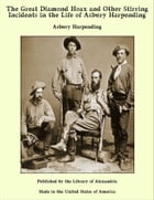 The Great Diamond Hoax and Other Stirring Incidents in the Life of Asbury Harpending by Asbury Harpending