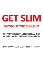 Get Slim Without the Bullshit: The Proven Weight-Loss Program That Actually Works Fast and Permanently. by David Wilson