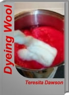 Dyeing Wool: The Handbook of Natural Plant Dyes, Plant Dyes by Teresita Dawson
