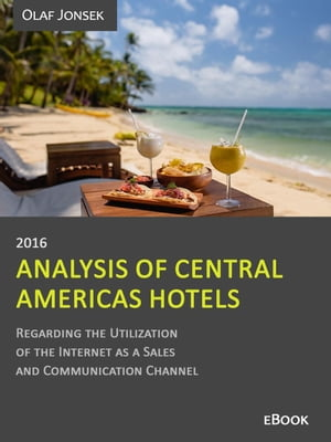Analysis of Central Americas Hotels Regarding the Utilization of the Internet as a Sales and Communication Channel, 2016 by Olaf Jonsek
