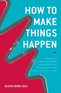 How to Make Things Happen: A blueprint for applying knowledge, solving problems and designing…