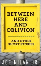 Between Here and Oblivion: and Other Short Stories by Joe Milan Jr.