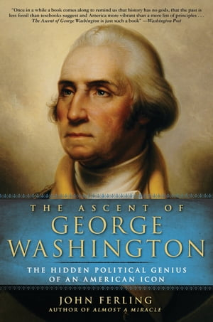 The Ascent of George Washington The Hidden Political Genius of an American Icon