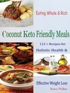 Eating Whole & Rich Coconut Keto Friendly Meals: 112 + Recipes for Holistic Health & Effective Weight Loss by Renee Walker