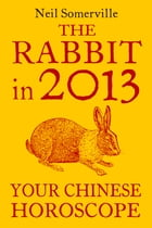 The Rabbit in 2013: Your Chinese Horoscope by Neil Somerville