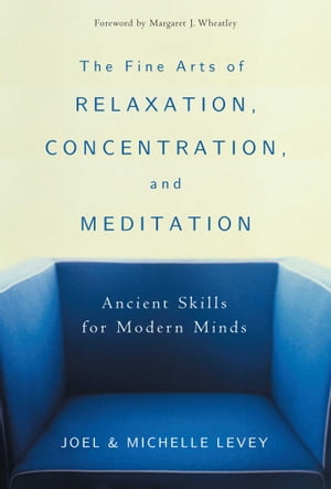 The Fine Arts of Relaxation,  Concentration,  and Meditation Ancient Skills for Modern Minds