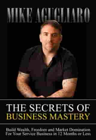 The Secrets of Business Mastery: Build Wealth, Freedom and Market Domination in 12 Months or Less by Mike Agugliaro