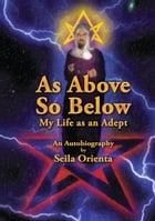As Above, So Below My Life as an Adept by Seila Orienta