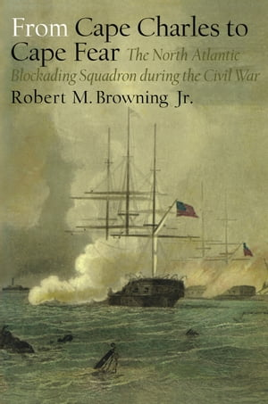 From Cape Charles to Cape Fear The North Atlantic Blockading Squadron during the Civil War