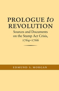 Prologue to Revolution: Sources and Documents on the Stamp Act Crisis, 1764-1766