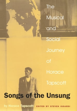 Songs of the Unsung: The Musical and Social Journey of Horace Tapscott by Horace Tapscott