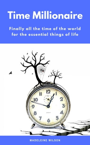 Time Millionaire: Finally all the time of the world for the essential things of life (Minimalism: Declutter your life, home, mind & soul)