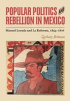 Popular Politics and Rebellion in Mexico: Manuel Lozada and La Reforma, 1855-1876 by Zachary Brittsan