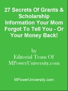 27 Secrets Of Grants & Scholarship Information Your Mom Forgot To Tell You - Or Your Money Back! by Editorial Team Of MPowerUniversity.com