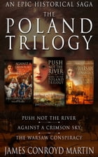 The Poland Trilogy: Push Not the River; Against a Crimson Sky; The Warsaw Conspiracy: (The Complete Historical Saga) by James Conroyd Martin