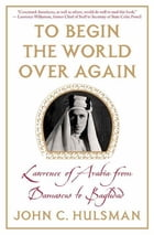 To Begin the World Over Again: Lawrence of Arabia from Damascus to Baghdad by John C. Hulsman