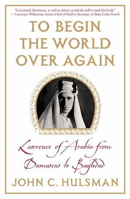 Book To Begin the World Over Again: Lawrence of Arabia from Damascus to Baghdad by John C. Hulsman