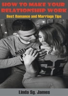 How To Make Your Relationship Work: Best Romance and Relationship Tips by Linda Sg. James