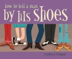 How to Tell a Man by His Shoes by Kathryn Eisman