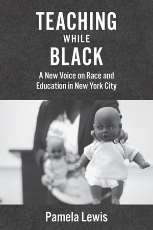 Teaching While Black: A New Voice on Race and Education in New York City by Pamela Lewis