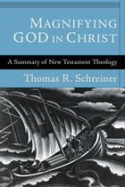 Magnifying God in Christ: A Summary of New Testament Theology by Thomas R. Schreiner