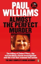 Almost the Perfect Murder: The Killing of Elaine O'Hara, the Extraordinary Garda Investigation and the Trial That Stunned the N by Paul Williams