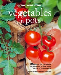 Grow Your Own Vegetables in Pots: 35 ideas for growing vegetables, fruits and herbs in containers