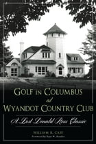 Golf in Columbus at Wyandot Country Club: A Lost Donald Ross Classic by William R. Case