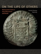 On the Lips of Others: Moteuczoma's Fame in Aztec Monuments and Rituals by Patrick Thomas Hajovsky