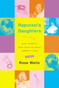 Rapunzel's Daughters: What Women's Hair Tells Us About Women's Lives