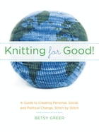 Knitting for Good!: A Guide to Creating Personal, Social, and Political Change Stitch by Stitch by Betsy Greer