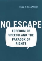 No Escape: Freedom of Speech and the Paradox of Rights by Paul Passavant