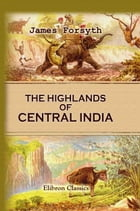 The Highlands of Central India: Notes on Their Forests and Wild Tribes, Natural History, and Sports. by James Forsyth.