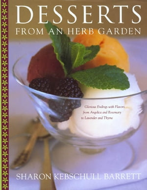 Desserts from an Herb Garden Glorious Endings with Flavors from Angelica and Rosemary to Lavender and Thyme
