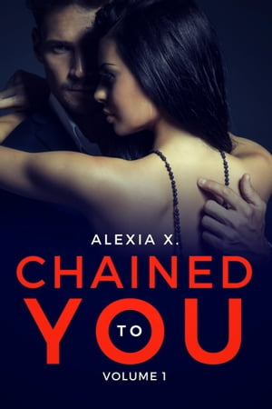 Chained to You, Vol. 1: Bound by Alexia X.