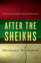 After the Sheikhs: The Coming Collapse of the Gulf Monarchies: The Coming Collapse of the Gulf Monarchies by Christopher Davidson