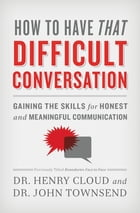 How to Have That Difficult Conversation: Gaining the Skills for Honest and Meaningful Communication by Henry Cloud