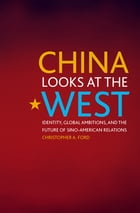 China Looks at the West: Identity, Global Ambitions, and the Future of Sino-American Relations by Christopher A. Ford
