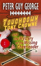 Touchdown Tony Crowne and the Mystery of the Missing Cheerleader by Peter Guy George
