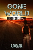 Gone World Episode One: Escape: Escape by A.Rosaria