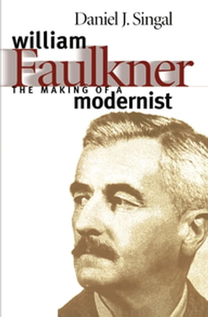 William Faulkner The Making of a Modernist