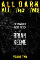 All Dark, All The Time: The Complete Short Fiction of Brian Keene, Volume 2 by Brian Keene