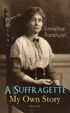 A Suffragette - My Own Story (Illustrated): The Inspiring Autobiography of the Women Who Founded the Militant WPSU Movement and Fought to Win th by Emmeline Pankhurst