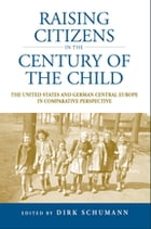 Raising Citizens in the 'Century of the Child': The United States and German Central Europe in Comparative Perspective by Dirk Schumann