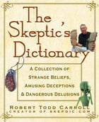 The Skeptic's Dictionary: A Collection of Strange Beliefs, Amusing Deceptions, and Dangerous…