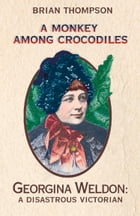 A Monkey Among Crocodiles: The Life, Loves and Lawsuits of Mrs Georgina Weldon – a disastrous Victorian [Text only] by Brian Thompson