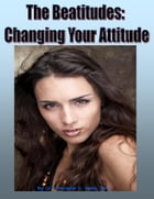 The Beatitudes: Changing Your Attitude by Christopher Handy